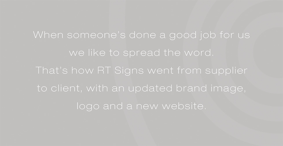 RT Signs brand identity, brand strategy and website design. When someone's done a good job for us we like to spread the word. That's how RT Signs went from supplier to client, with an updated brand image, logo and a new website.