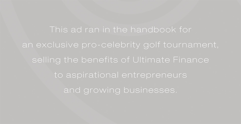 Ultimate Finance advertising campaign. This ad ran in the handbook for an exclusive pro-celebrity golf tournament, selling the benefits of Ultimate Finance to aspirational entrepreneurs and growing businesses.