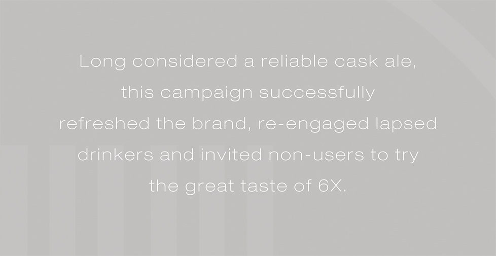 Wadworth 6X brand strategy, website, design and advertising. Long considered a reliable cask ale, this campaign successfully refreshed the brand, re-engaged lapsed drinkers and invited non-users to try the great taste of 6X.