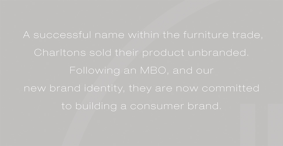 Charltons brand identity, brand strategy and graphic design. A successful name within the furniture trade, Charltons sold their product unbranded. Following an MBO, and our new brand identity, they are now committed to building a consumer brand.