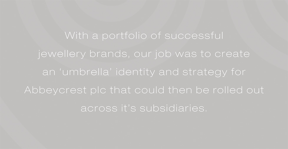 Abbeycrest plc brand identity, brand strategy and design. With a portfolio of successful  jewellery brands, our job was to create  an 'umbrella' identity and strategy for Abbeycrest plc that could then be rolled out across it's subsidiaries.