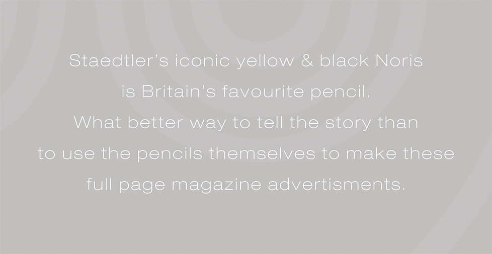 Staedtler Noris advertising campaign and design. Staedtler's iconic yellow & black Noris is Britain's favourite pencil. What better way to tell the story than to use the pencils themselves to make these full page magazine advertisments.