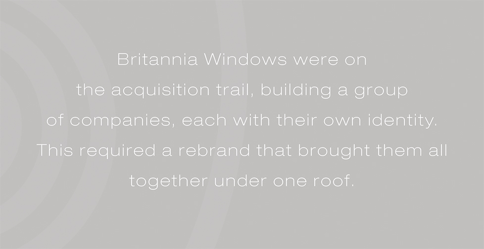 Britannia Windows brand identity, logo design and website. Britannia Windows were on the acquisition trail, building a group of companies, each with their own identity. This required a rebrand that brought them all together under one roof.